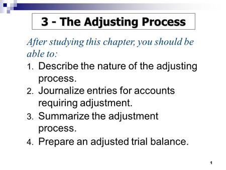 1 1. Describe the nature of the adjusting process. 2. Journalize entries for accounts requiring adjustment. 3. Summarize the adjustment process. 4. Prepare.