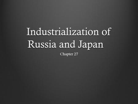 Industrialization of Russia and Japan Chapter 27.