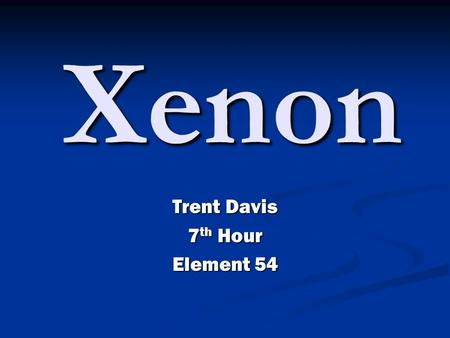 Trent Davis 7 th Hour Element 54 Xenon. Xenon Information Xenon atomic number is fifty-four. The element symbol is known for the first two letter of its.