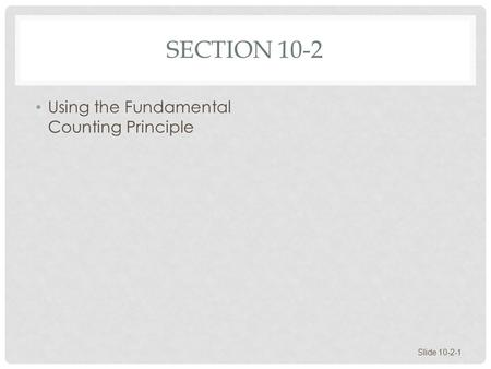 SECTION 10-2 Using the Fundamental Counting Principle Slide 10-2-1.