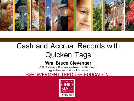 EMPOWERMENT THROUGH EDUCATION Cash and Accrual Records with Quicken Tags Wm. Bruce Clevenger OSU Extension Educator and Assistant Professor Agriculture.