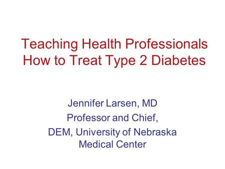 Teaching Health Professionals How to Treat Type 2 Diabetes Jennifer Larsen, MD Professor and Chief, DEM, University of Nebraska Medical Center.