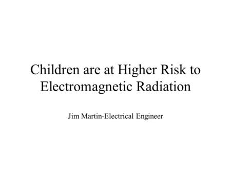 Children are at Higher Risk to Electromagnetic Radiation Jim Martin-Electrical Engineer.