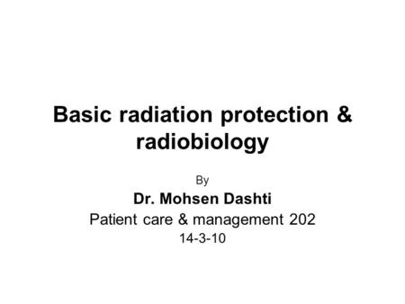 Basic radiation protection & radiobiology By Dr. Mohsen Dashti Patient care & management 202 14-3-10.