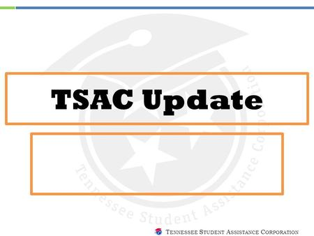 T ENNESSEE S TUDENT A SSISTANCE C ORPORATION TSAC Update.