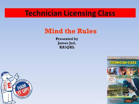 Technician Licensing Class Mind the Rules Presented by James Jud, KA5QKL.