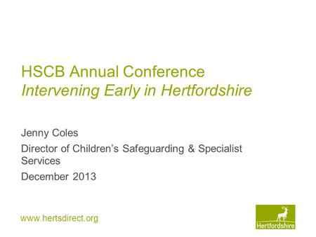 Www.hertsdirect.org HSCB Annual Conference Intervening Early in Hertfordshire Jenny Coles Director of Children's Safeguarding & Specialist Services December.