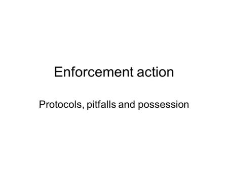 Enforcement action Protocols, pitfalls and possession.