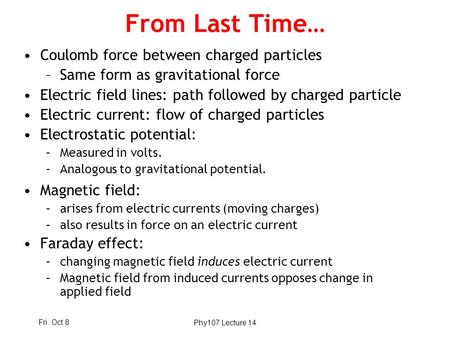Fri. Oct 8Phy107 Lecture 14 From Last Time… Coulomb force between charged particles –Same form as gravitational force Electric field lines: path followed.