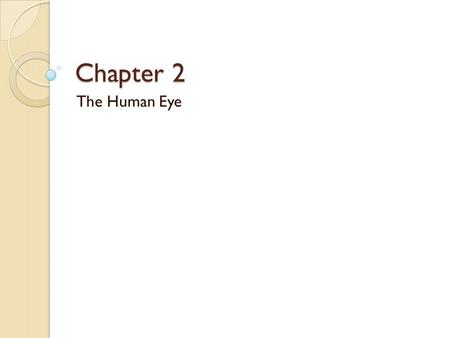 Chapter 2 The Human Eye. Physics Review Light ◦ Electromagnetic radiation ◦ Wavelength determines quality  Measured in nanometers ◦ Why light?  Reliable: