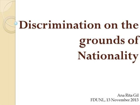 Discrimination on the grounds of Nationality Ana Rita Gil FDUNL, 13 November 2013.