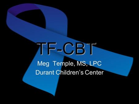 TF-CBT Meg Temple, MS, LPC Durant Children's Center.