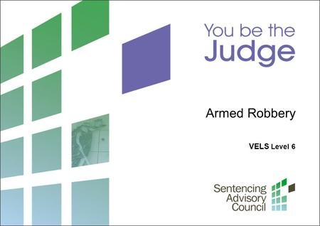 VELS Level 6 Armed Robbery. 2 Sentencing Advisory Council, 2012 1. What is sentencing? What laws guide a judge when sentencing? Photo: John French / Courtesy.