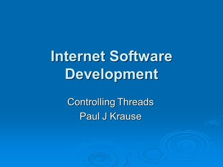 Internet Software Development Controlling Threads Paul J Krause.
