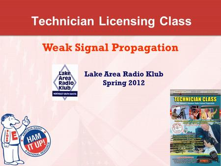 Technician Licensing Class Weak Signal Propagation Lake Area Radio Klub Spring 2012.