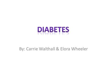By: Carrie Walthall & Elora Wheeler. What is your disease/illness? How does it affect your body? Diabetes is a lifelong (chronic disease in which there.