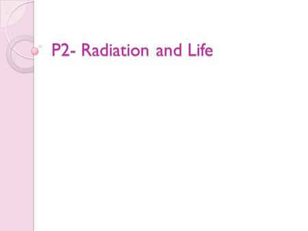 P2- Radiation and Life. Electromagnetic Radiation Electromagnetic radiation transfers energy is 'packets' (photons) Each photon carries energy, the amount.