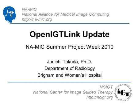NA-MIC National Alliance for Medical Image Computing  OpenIGTLink Update NA-MIC Summer Project Week 2010 Junichi Tokuda, Ph.D. Department.
