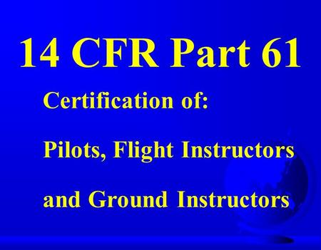 14 CFR Part 61 Certification of: Pilots, Flight Instructors and Ground Instructors.