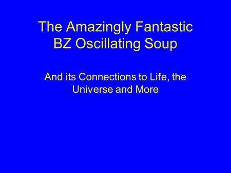 The Amazingly Fantastic BZ Oscillating Soup And its Connections to Life, the Universe and More.