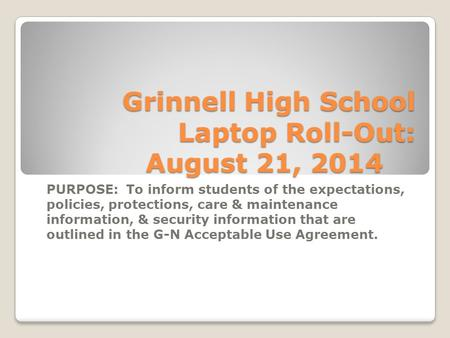 Grinnell High School Laptop Roll-Out: August 21, 2014 PURPOSE: To inform students of the expectations, policies, protections, care & maintenance information,