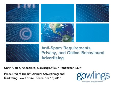 Anti-Spam Requirements, Privacy, and Online Behavioural Advertising Chris Oates, Associate, Gowling Lafleur Henderson LLP Presented at the 6th Annual Advertising.