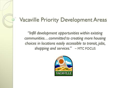 "Vacaville Priority Development Areas ""Infill development opportunities within existing communities…committed to creating more housing choices in locations."