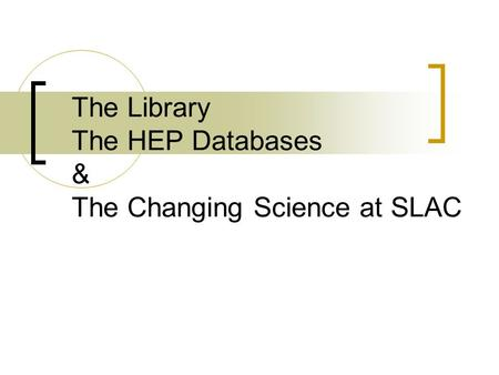The Library The HEP Databases & The Changing Science at SLAC.
