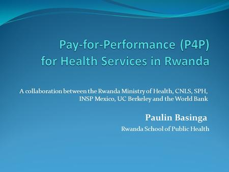 Paulin Basinga Rwanda School of Public Health A collaboration between the Rwanda Ministry of Health, CNLS, SPH, INSP Mexico, UC Berkeley and the World.