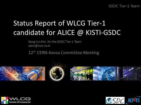 Status Report of WLCG Tier-1 candidate for KISTI-GSDC Sang-Un Ahn, for the GSDC Tier-1 Team GSDC Tier-1 Team 12 th CERN-Korea.