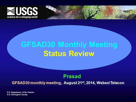 U.S. Department of the Interior U.S. Geological Survey GFSAD30 Monthly Meeting Status Review Prasad GFSAD30 monthly meeting, August 21 st, 2014, Webex\Telecon.