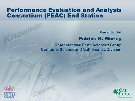 Presented by Performance Evaluation and Analysis Consortium (PEAC) End Station Patrick H. Worley Computational Earth Sciences Group Computer Science and.
