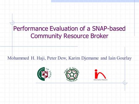 Performance Evaluation of a SNAP-based Community Resource Broker Mohammed H. Haji, Peter Dew, Karim Djemame and Iain Gourlay.
