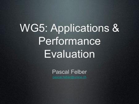WG5: Applications & Performance Evaluation Pascal Felber