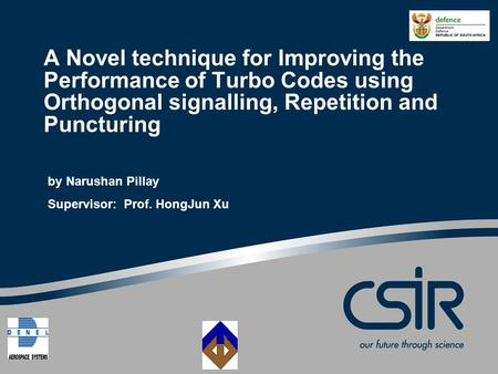 A Novel technique for Improving the Performance of Turbo Codes using Orthogonal signalling, Repetition and Puncturing by Narushan Pillay Supervisor: Prof.