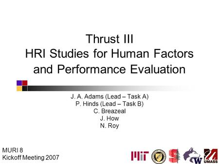 Thrust III HRI Studies for Human Factors and Performance Evaluation J. A. Adams (Lead – Task A) P. Hinds (Lead – Task B) C. Breazeal J. How N. Roy MURI.