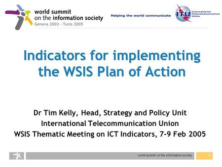 World summit on the information society 1 Indicators for implementing the WSIS Plan of Action Dr Tim Kelly, Head, Strategy and Policy Unit International.
