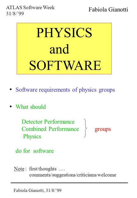Fabiola Gianotti, 31/8/'99 PHYSICS and SOFTWARE ATLAS Software Week 31/8/'99 Fabiola Gianotti Software requirements of physics groups What should Detector.