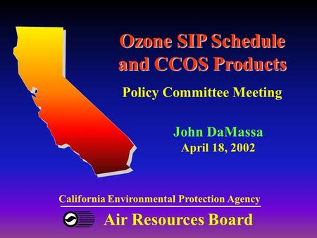 Air Resources Board California Environmental Protection Agency Ozone SIP Schedule and CCOS Products Policy Committee Meeting John DaMassa April 18, 2002.