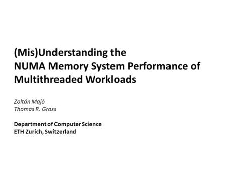 (Mis)Understanding the NUMA Memory System Performance of Multithreaded Workloads Zoltán Majó Thomas R. Gross Department of Computer Science ETH Zurich,