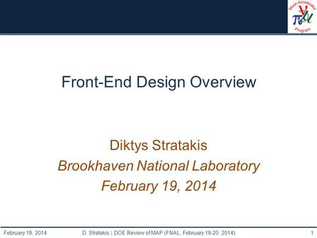Front-End Design Overview Diktys Stratakis Brookhaven National Laboratory February 19, 2014 D. Stratakis | DOE Review of MAP (FNAL, February 19-20, 2014)1.