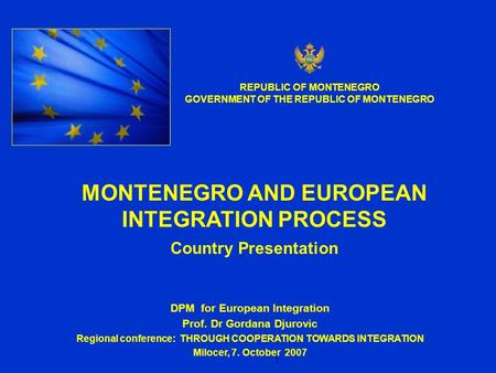 1 DPM for European Integration Prof. Dr Gordana Djurovic Regional conference: THROUGH COOPERATION TOWARDS INTEGRATION Milocer, 7. October 2007 MONTENEGRO.