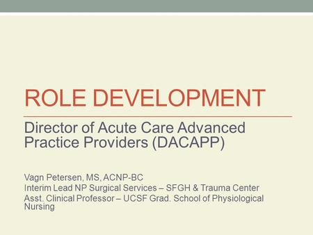 ROLE DEVELOPMENT Director of Acute Care Advanced Practice Providers (DACAPP) Vagn Petersen, MS, ACNP-BC Interim Lead NP Surgical Services – SFGH & Trauma.