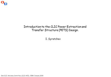 2nd CLIC Advisory Committee (CLIC-ACE), CERN January 2008 Introduction to the CLIC Power Extraction and Transfer Structure (PETS) Design. I. Syratchev.