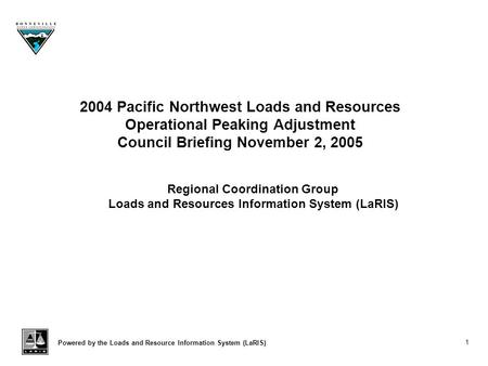 Powered by the Loads and Resource Information System (LaRIS) 1 2004 Pacific Northwest Loads and Resources Operational Peaking Adjustment Council Briefing.