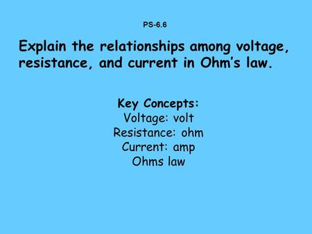 PS-6.6 Explain the relationships among voltage, resistance, and current in Ohm's law. Key Concepts: Voltage: volt Resistance: ohm Current: amp Ohms law.