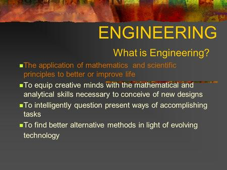 ENGINEERING What is Engineering? The application of mathematics and scientific principles to better or improve life To equip creative minds with the mathematical.