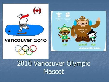 2010 Vancouver Olympic Mascot. Information Animal: polar bear(Ursus maritimus) Animal: polar bear(Ursus maritimus) Gender: male Gender: male From: Iqaluit,