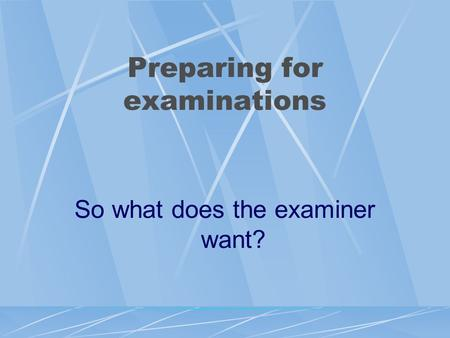 Preparing for examinations So what does the examiner want?