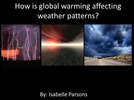 How is global warming affecting weather patterns? By: Isabelle Parsons.